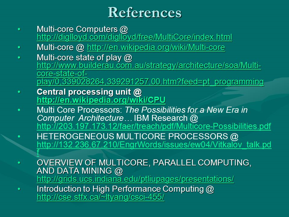 References Multi-core Computers @ http://diglloyd.com/diglloyd/free/MultiCore/index.htmlMulti-core Computers @ http://diglloyd.com/diglloyd/free/MultiCore/index.html http://diglloyd.com/diglloyd/free/MultiCore/index.html Multi-core @ http://en.wikipedia.org/wiki/Multi-coreMulti-core @ http://en.wikipedia.org/wiki/Multi-corehttp://en.wikipedia.org/wiki/Multi-core Multi-core state of play @ http://www.builderau.com.au/strategy/architecture/soa/Multi- core-state-of- play/0,339028264,339291257,00.htm feed=pt_programmingMulti-core state of play @ http://www.builderau.com.au/strategy/architecture/soa/Multi- core-state-of- play/0,339028264,339291257,00.htm feed=pt_programming http://www.builderau.com.au/strategy/architecture/soa/Multi- core-state-of- play/0,339028264,339291257,00.htm feed=pt_programming http://www.builderau.com.au/strategy/architecture/soa/Multi- core-state-of- play/0,339028264,339291257,00.htm feed=pt_programming Central processing unit @ http://en.wikipedia.org/wiki/CPUCentral processing unit @ http://en.wikipedia.org/wiki/CPU http://en.wikipedia.org/wiki/CPU Multi Core Processors: The Possibilities for a New Era in Computer Architecture… IBM Research @ http://203.197.173.12/faer/treach/pdf/Multicore-Possibilities.pdf http://203.197.173.12/faer/treach/pdf/Multicore-Possibilities.pdf HETEROGENEOUS MULTICORE PROCESSORS @ http://132.236.67.210/EngrWords/issues/ew04/Vitkalov_talk.pd f http://132.236.67.210/EngrWords/issues/ew04/Vitkalov_talk.pd f OVERVIEW OF MULTICORE, PARALLEL COMPUTING, AND DATA MINING @ http://grids.ucs.indiana.edu/ptliupages/presentations/OVERVIEW OF MULTICORE, PARALLEL COMPUTING, AND DATA MINING @ http://grids.ucs.indiana.edu/ptliupages/presentations/ http://grids.ucs.indiana.edu/ptliupages/presentations/ Introduction to High Performance Computing @ http://cse.stfx.ca/~ltyang/csci-455/Introduction to High Performance Computing @ http://cse.stfx.ca/~ltyang/csci-455/ http://cse.stfx.ca/~ltyang/csci-455/