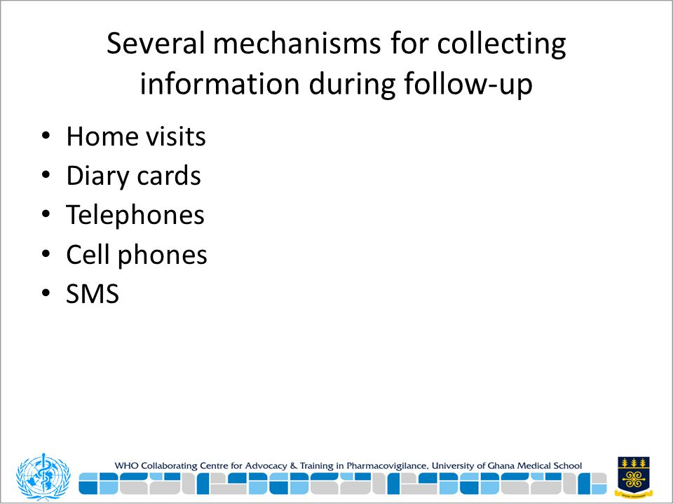 Several mechanisms for collecting information during follow-up Home visits Diary cards Telephones Cell phones SMS