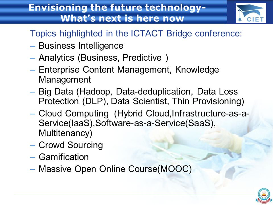 COMPANY LOGO Envisioning the future technology- What's next is here now Topics highlighted in the ICTACT Bridge conference: –Business Intelligence –Analytics (Business, Predictive ) –Enterprise Content Management, Knowledge Management –Big Data (Hadoop, Data-deduplication, Data Loss Protection (DLP), Data Scientist, Thin Provisioning) –Cloud Computing (Hybrid Cloud,Infrastructure-as-a- Service(IaaS),Software-as-a-Service(SaaS), Multitenancy) –Crowd Sourcing –Gamification –Massive Open Online Course(MOOC)