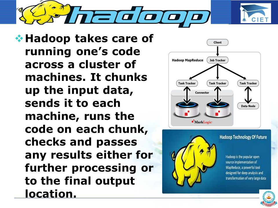 COMPANY LOGO  Hadoop takes care of running one's code across a cluster of machines.