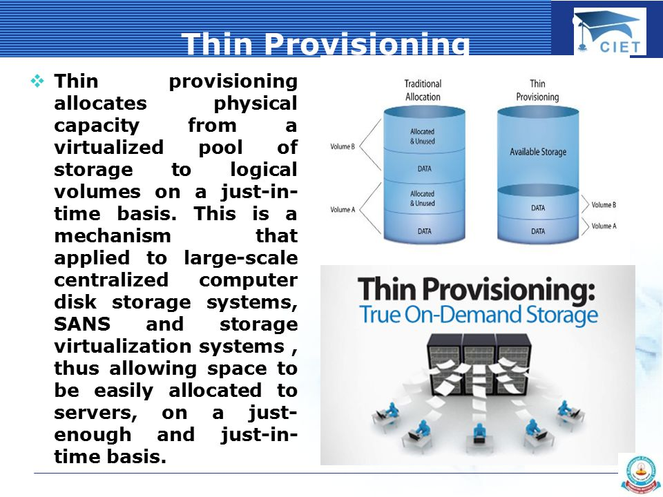 COMPANY LOGO Thin Provisioning  Thin provisioning allocates physical capacity from a virtualized pool of storage to logical volumes on a just-in- time basis.