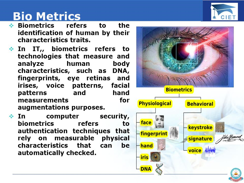 COMPANY LOGO Bio Metrics  Biometrics refers to the identification of human by their characteristics traits.