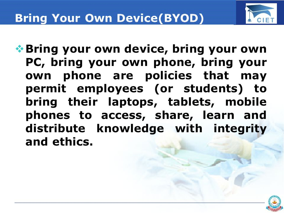 COMPANY LOGO Bring Your Own Device(BYOD)  Bring your own device, bring your own PC, bring your own phone, bring your own phone are policies that may permit employees (or students) to bring their laptops, tablets, mobile phones to access, share, learn and distribute knowledge with integrity and ethics.