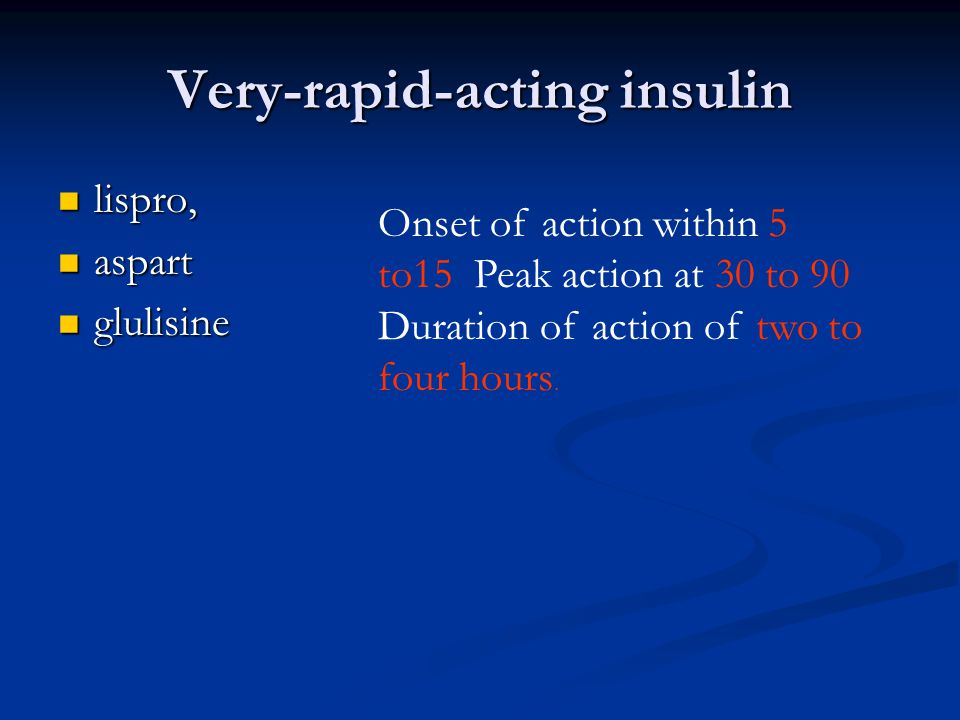 Very-rapid-acting insulin lispro, lispro, aspart aspart glulisine glulisine Onset of action within 5 to15 Peak action at 30 to 90 Duration of action o