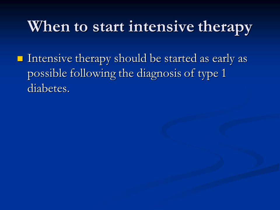 When to start intensive therapy Intensive therapy should be started as early as possible following the diagnosis of type 1 diabetes. Intensive therapy