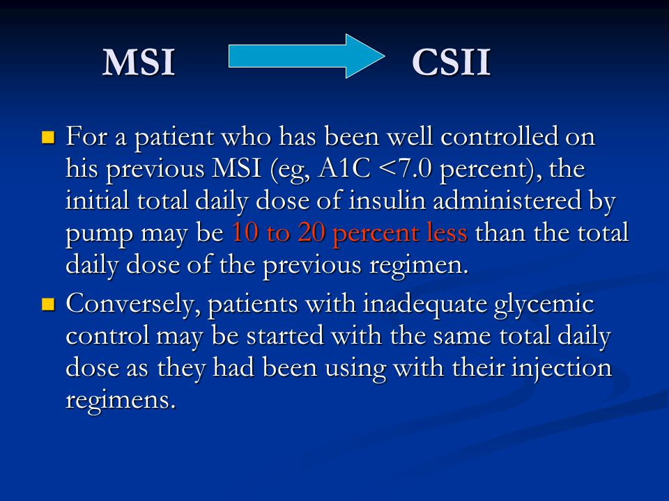 MSI CSII MSI CSII For a patient who has been well controlled on his previous MSI (eg, A1C <7.0 percent), the initial total daily dose of insulin admin