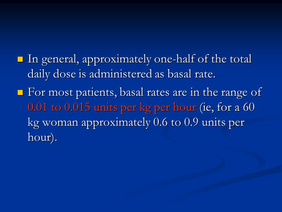 In general, approximately one-half of the total daily dose is administered as basal rate. In general, approximately one-half of the total daily dose i
