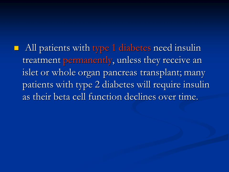 All patients with type 1 diabetes need insulin treatment permanently, unless they receive an islet or whole organ pancreas transplant; many patients w
