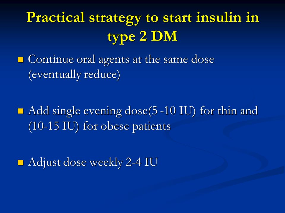 Practical strategy to start insulin in type 2 DM Continue oral agents at the same dose (eventually reduce) Continue oral agents at the same dose (even