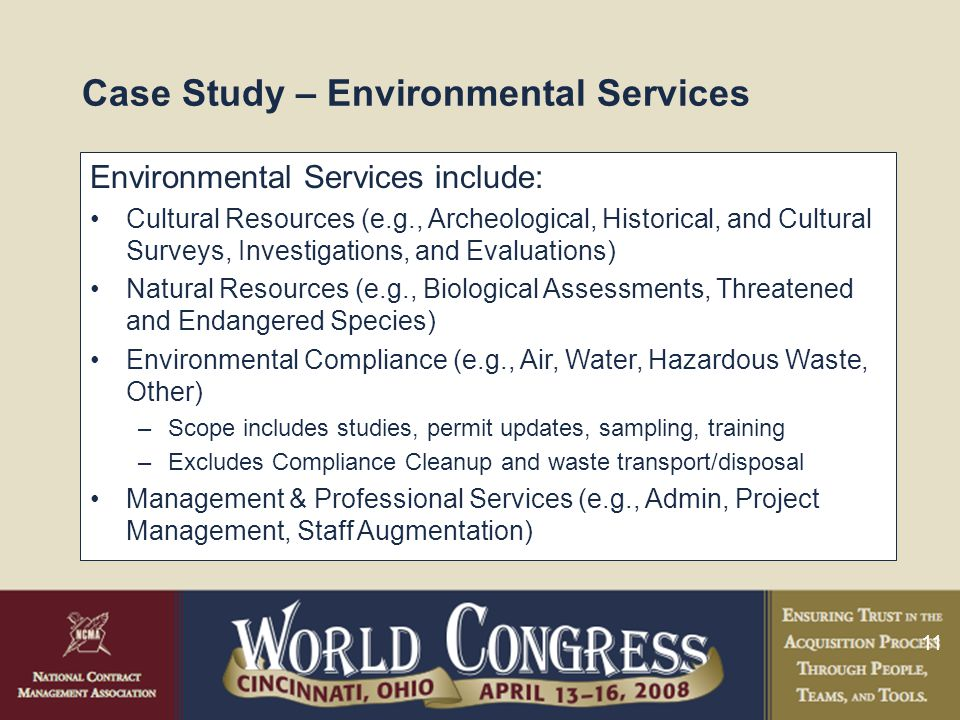 11 Case Study – Environmental Services Environmental Services include: Cultural Resources (e.g., Archeological, Historical, and Cultural Surveys, Investigations, and Evaluations) Natural Resources (e.g., Biological Assessments, Threatened and Endangered Species) Environmental Compliance (e.g., Air, Water, Hazardous Waste, Other) –Scope includes studies, permit updates, sampling, training –Excludes Compliance Cleanup and waste transport/disposal Management & Professional Services (e.g., Admin, Project Management, Staff Augmentation)