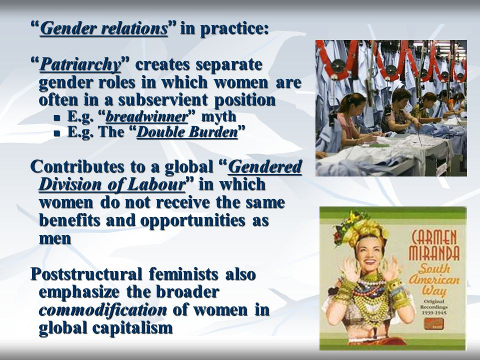 """"""" Gender relations """" in practice: """" Patriarchy """" creates separate gender roles in which women are often in a subservient position E.g. """" breadwinner """""""