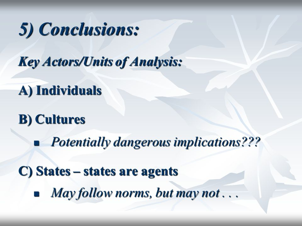 5) Conclusions: Key Actors/Units of Analysis: A) Individuals B) Cultures Potentially dangerous implications??? Potentially dangerous implications??? C