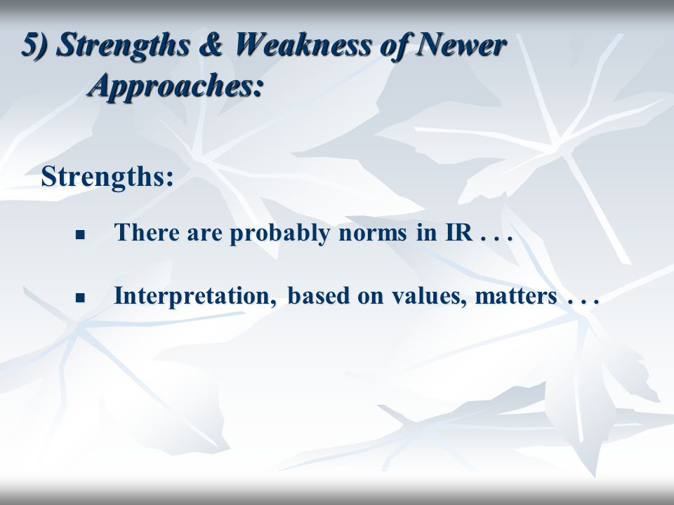 5) Strengths & Weakness of Newer Approaches: Strengths: There are probably norms in IR... There are probably norms in IR... Interpretation, based on v
