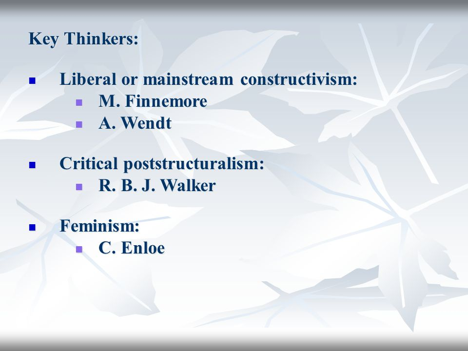 Key Thinkers: Liberal or mainstream constructivism: Liberal or mainstream constructivism: M. Finnemore M. Finnemore A. Wendt A. Wendt Critical poststr