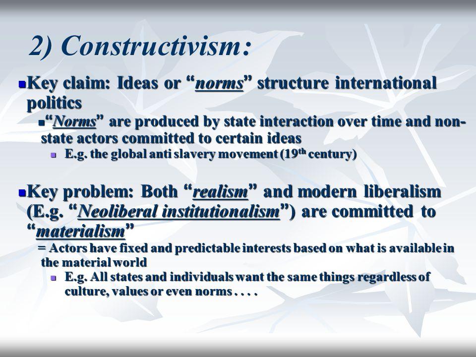 "2) Constructivism: Key claim: Ideas or "" norms "" structure international politics Key claim: Ideas or "" norms "" structure international politics "" Nor"