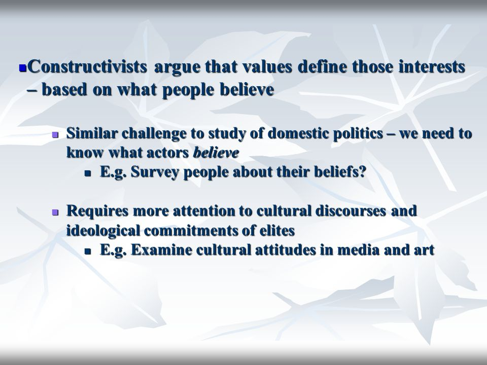 Constructivists argue that values define those interests – based on what people believe Constructivists argue that values define those interests – bas
