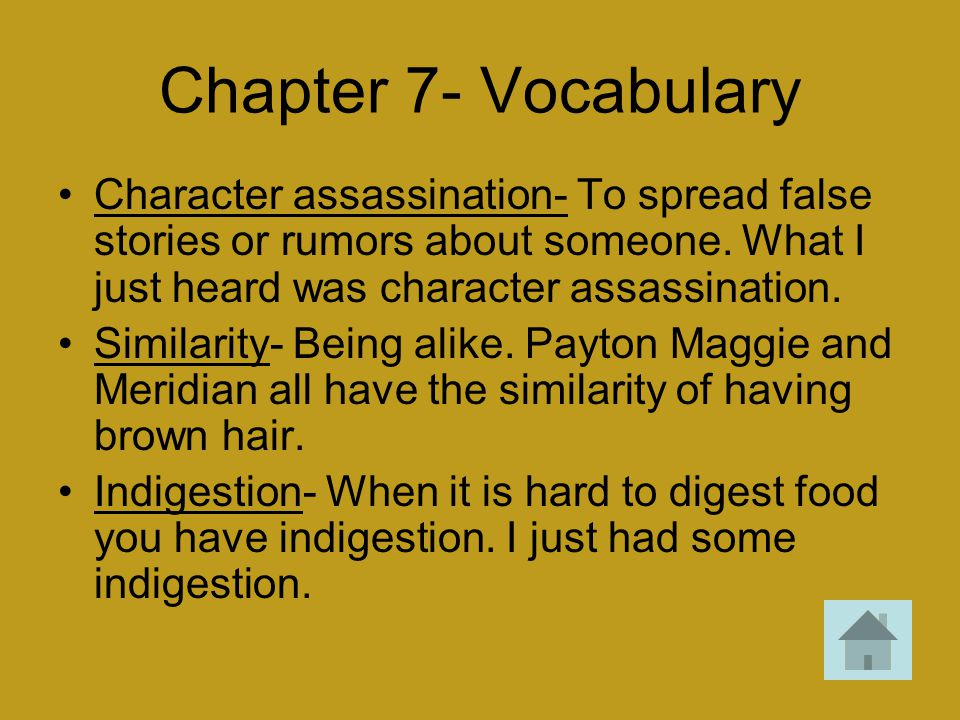 Chapter 7- Vocabulary Character assassination- To spread false stories or rumors about someone. What I just heard was character assassination. Similar