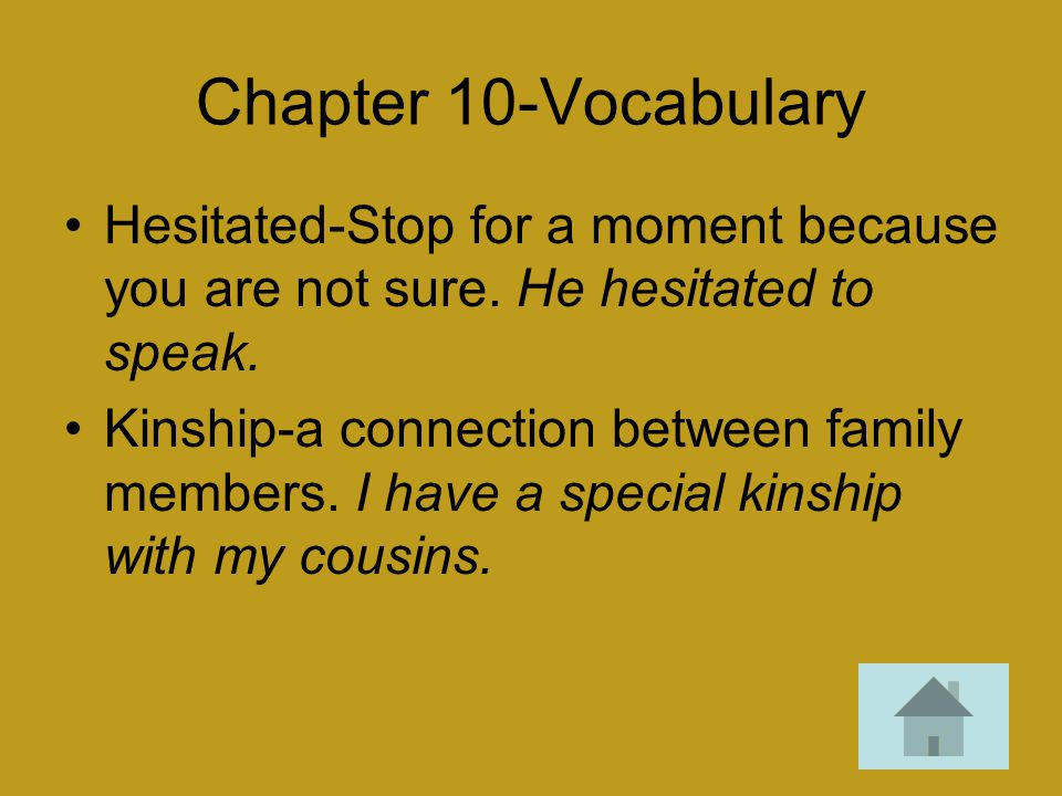 Chapter 10-Vocabulary Hesitated-Stop for a moment because you are not sure. He hesitated to speak. Kinship-a connection between family members. I have