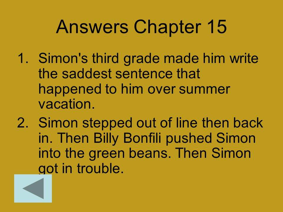 Answers Chapter 15 1.Simon's third grade made him write the saddest sentence that happened to him over summer vacation. 2.Simon stepped out of line th