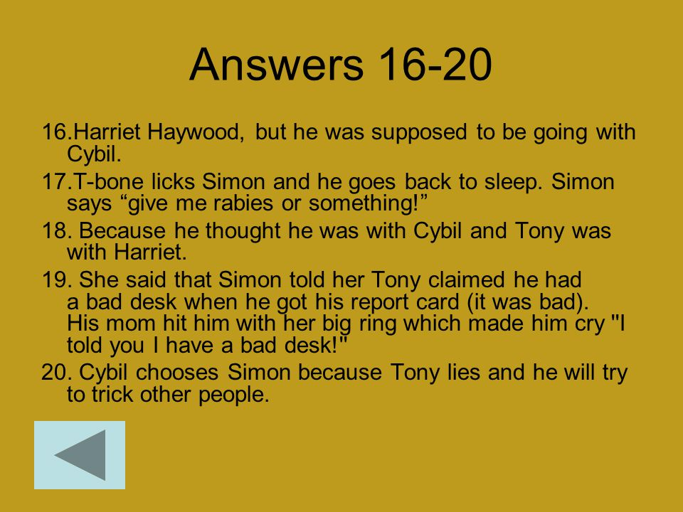 "Answers 16-20 16.Harriet Haywood, but he was supposed to be going with Cybil. 17.T-bone licks Simon and he goes back to sleep. Simon says ""give me rab"