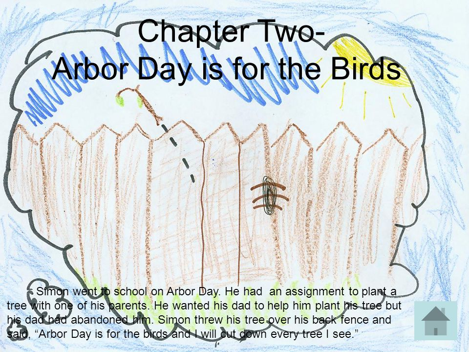 Chapter Two- Arbor Day is for the Birds Simon went to school on Arbor Day. He had an assignment to plant a tree with one of his parents. He wanted his