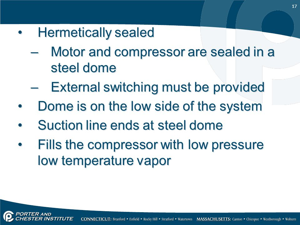 17 Hermetically sealed –Motor and compressor are sealed in a steel dome –External switching must be provided Dome is on the low side of the system Suc