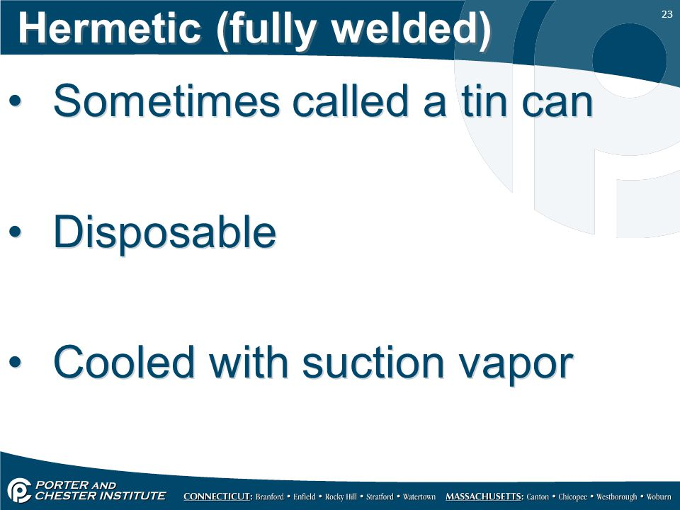 23 Hermetic (fully welded) Sometimes called a tin can Disposable Cooled with suction vapor Sometimes called a tin can Disposable Cooled with suction v