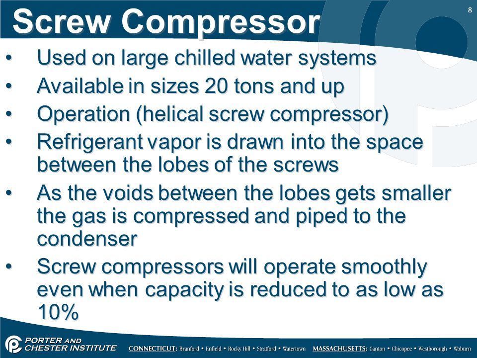 8 Screw Compressor Used on large chilled water systems Available in sizes 20 tons and up Operation (helical screw compressor) Refrigerant vapor is dra