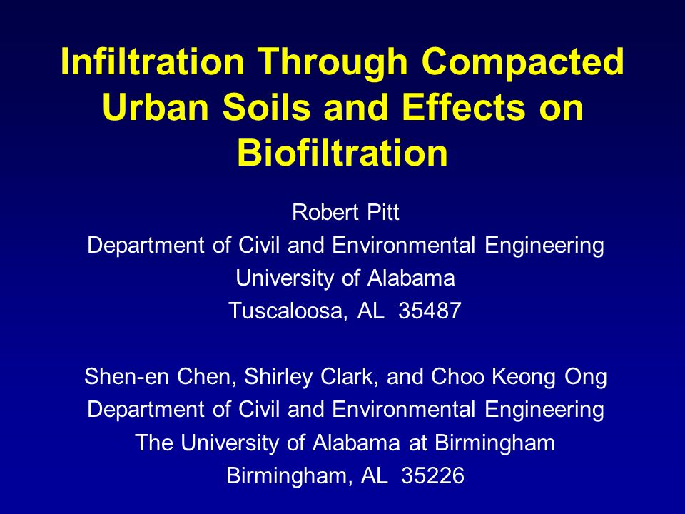 Infiltration Through Compacted Urban Soils and Effects on Biofiltration Robert Pitt Department of Civil and Environmental Engineering University of Alabama Tuscaloosa, AL 35487 Shen-en Chen, Shirley Clark, and Choo Keong Ong Department of Civil and Environmental Engineering The University of Alabama at Birmingham Birmingham, AL 35226