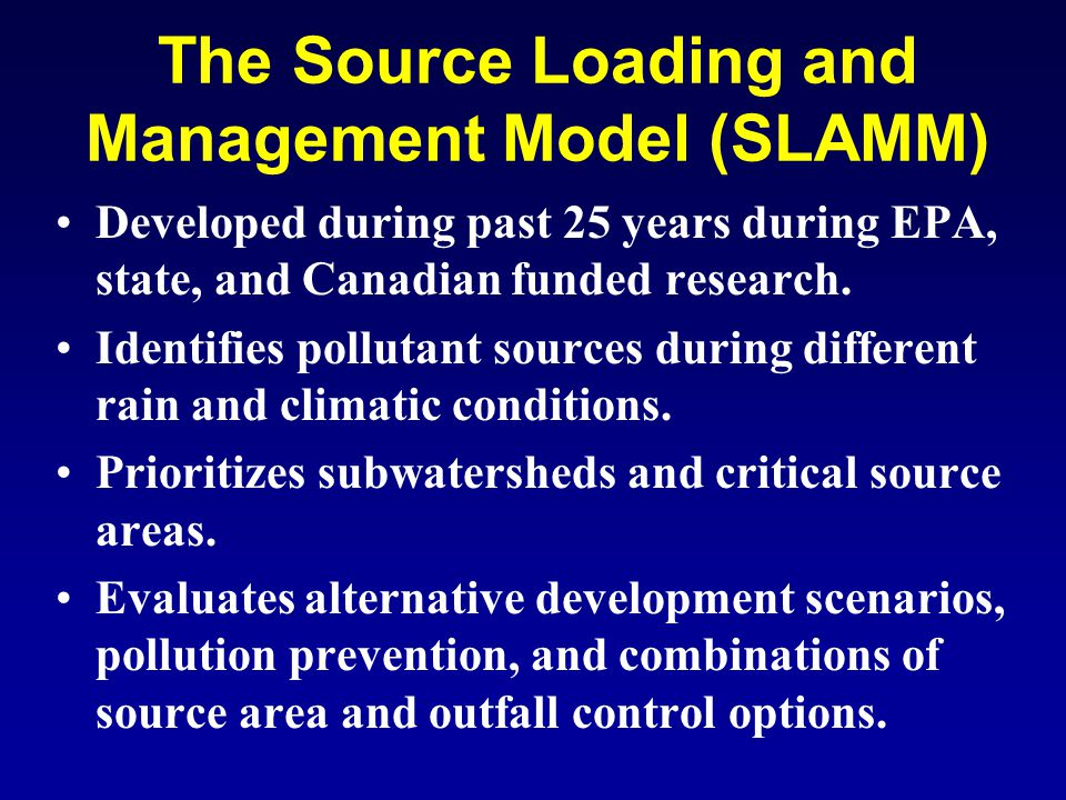 The Source Loading and Management Model (SLAMM) Developed during past 25 years during EPA, state, and Canadian funded research.