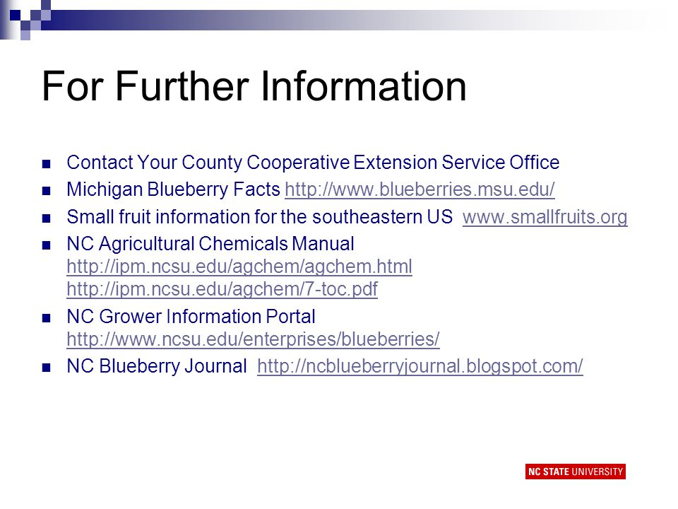 For Further Information Contact Your County Cooperative Extension Service Office Michigan Blueberry Facts http://www.blueberries.msu.edu/http://www.blueberries.msu.edu/ Small fruit information for the southeastern US www.smallfruits.orgwww.smallfruits.org NC Agricultural Chemicals Manual http://ipm.ncsu.edu/agchem/agchem.html http://ipm.ncsu.edu/agchem/7-toc.pdf http://ipm.ncsu.edu/agchem/agchem.html http://ipm.ncsu.edu/agchem/7-toc.pdf NC Grower Information Portal http://www.ncsu.edu/enterprises/blueberries/ http://www.ncsu.edu/enterprises/blueberries/ NC Blueberry Journal http://ncblueberryjournal.blogspot.com/http://ncblueberryjournal.blogspot.com/