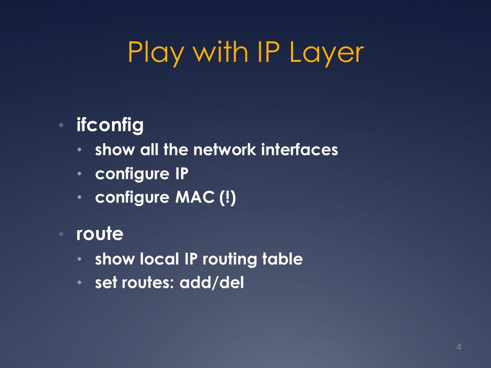Play with IP Layer ifconfig show all the network interfaces configure IP configure MAC (!) route show local IP routing table set routes: add/del 4