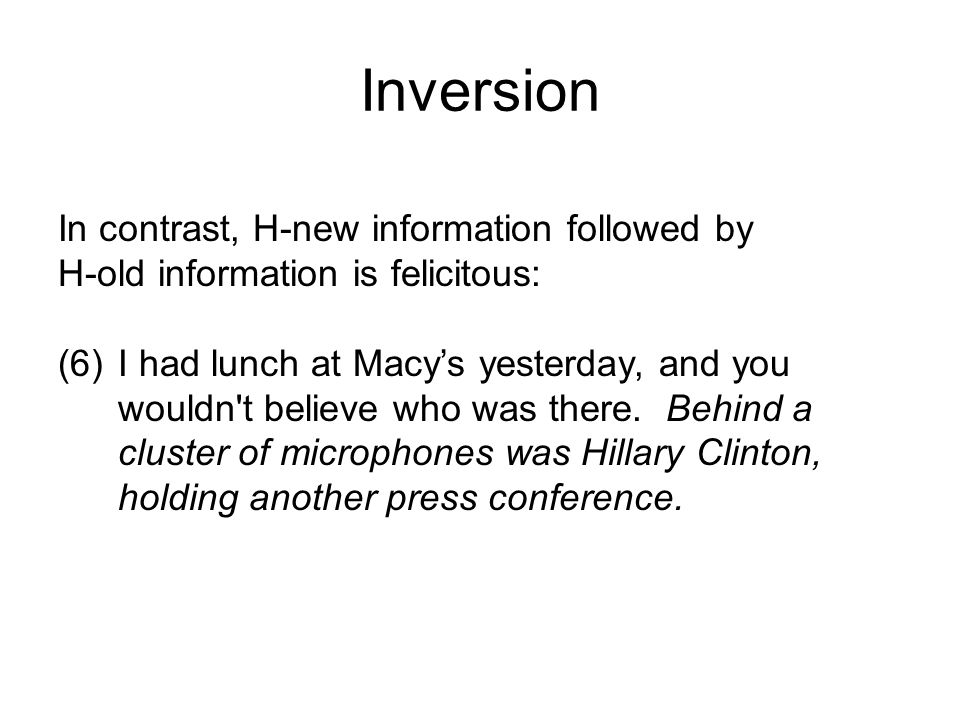 In contrast, H-new information followed by H-old information is felicitous: (6)I had lunch at Macy's yesterday, and you wouldn t believe who was there.