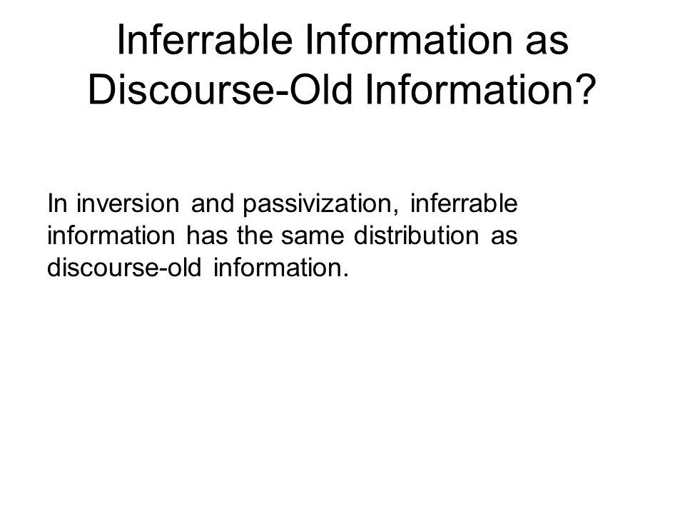 In inversion and passivization, inferrable information has the same distribution as discourse-old information.