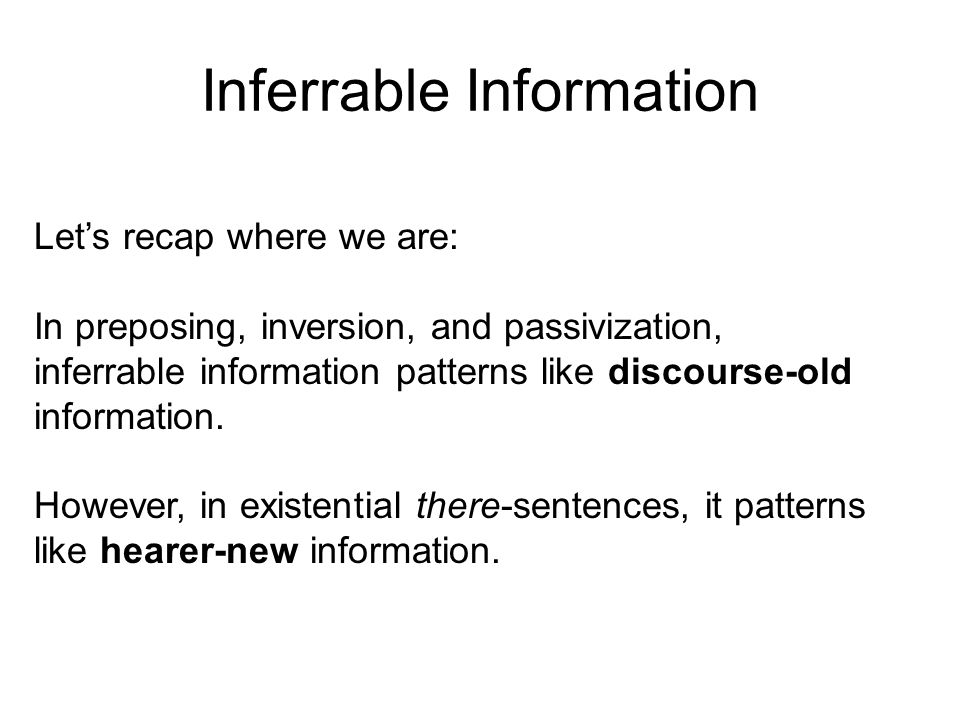 Let's recap where we are: In preposing, inversion, and passivization, inferrable information patterns like discourse-old information.
