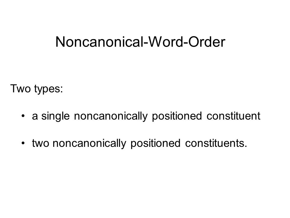 Noncanonical-Word-Order Two types: a single noncanonically positioned constituent two noncanonically positioned constituents.