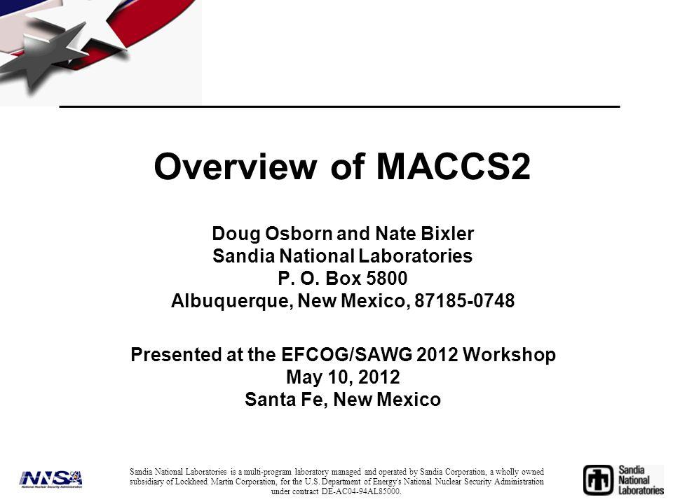 Overview of MACCS2 Doug Osborn and Nate Bixler Sandia National Laboratories P. O. Box 5800 Albuquerque, New Mexico, 87185-0748 Presented at the EFCOG/