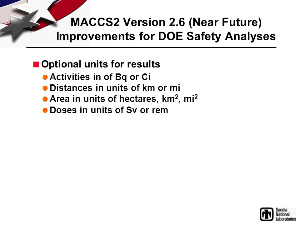 MACCS2 Version 2.6 (Near Future) Improvements for DOE Safety Analyses  Optional units for results  Activities in of Bq or Ci  Distances in units of