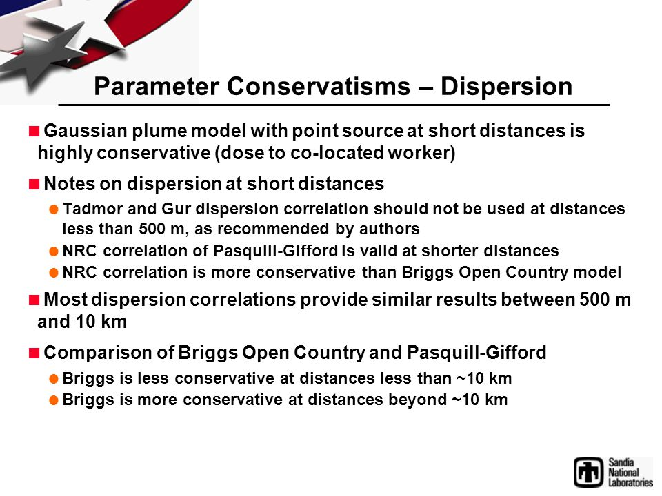 Parameter Conservatisms – Dispersion  Gaussian plume model with point source at short distances is highly conservative (dose to co-located worker) 