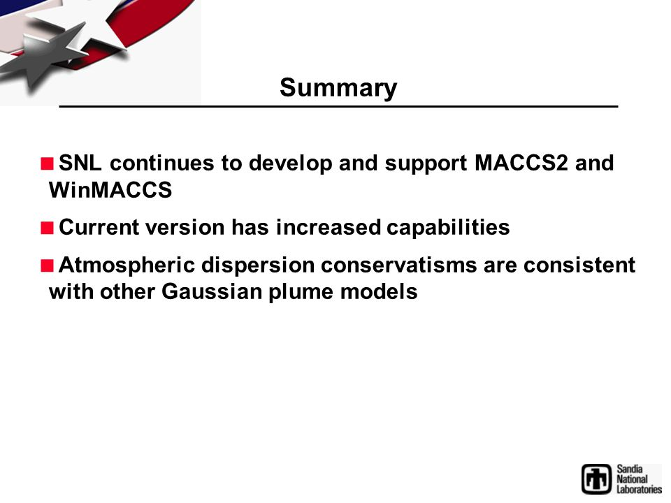 Summary  SNL continues to develop and support MACCS2 and WinMACCS  Current version has increased capabilities  Atmospheric dispersion conservatisms