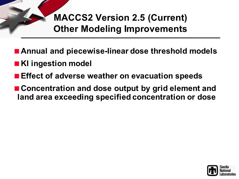 MACCS2 Version 2.5 (Current) Other Modeling Improvements  Annual and piecewise-linear dose threshold models  KI ingestion model  Effect of adverse