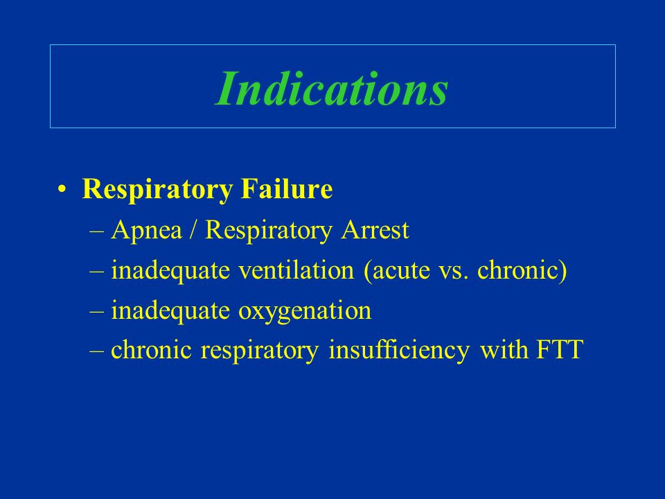 Indications Respiratory Failure –Apnea / Respiratory Arrest –inadequate ventilation (acute vs. chronic) –inadequate oxygenation –chronic respiratory i