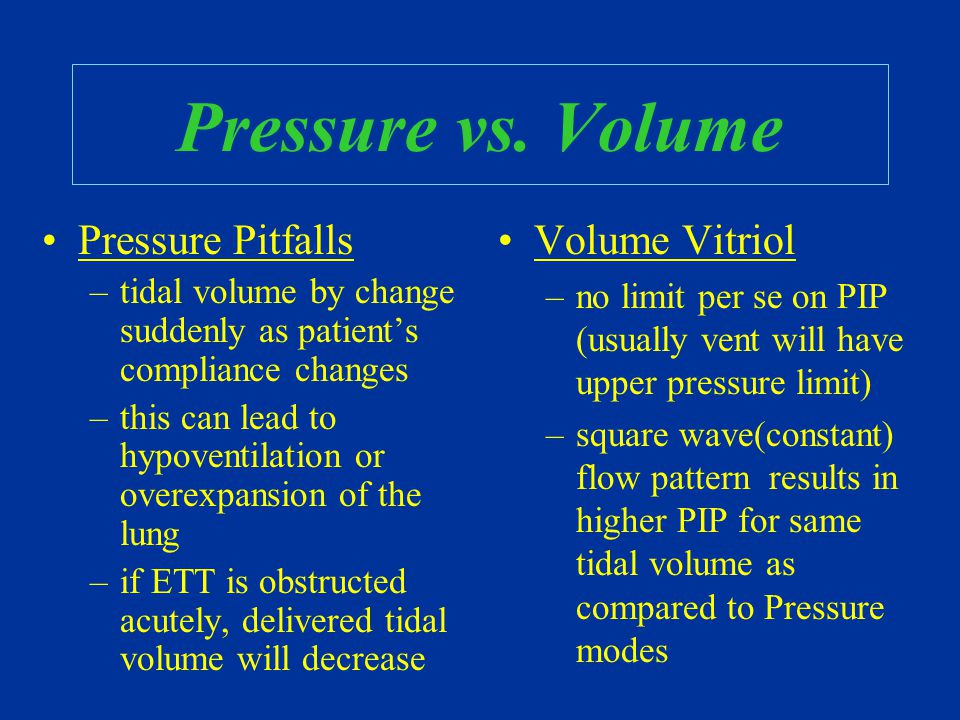 Pressure vs. Volume Pressure Pitfalls –tidal volume by change suddenly as patient's compliance changes –this can lead to hypoventilation or overexpans