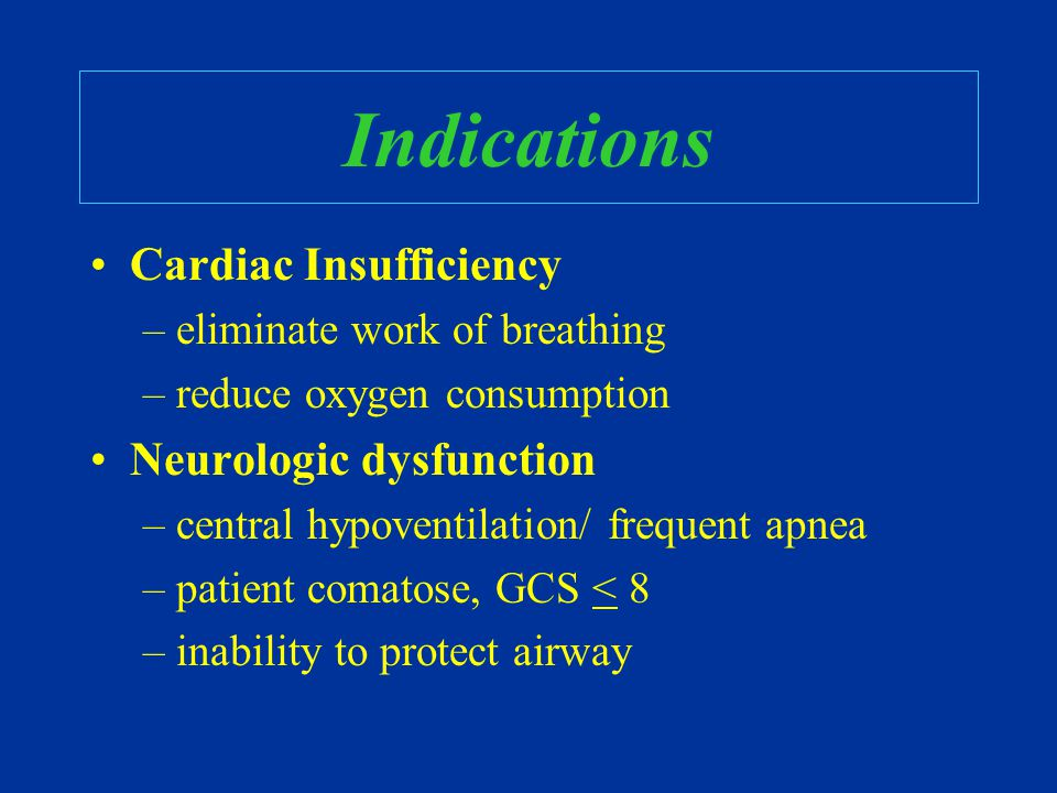 Indications Cardiac Insufficiency –eliminate work of breathing –reduce oxygen consumption Neurologic dysfunction –central hypoventilation/ frequent ap