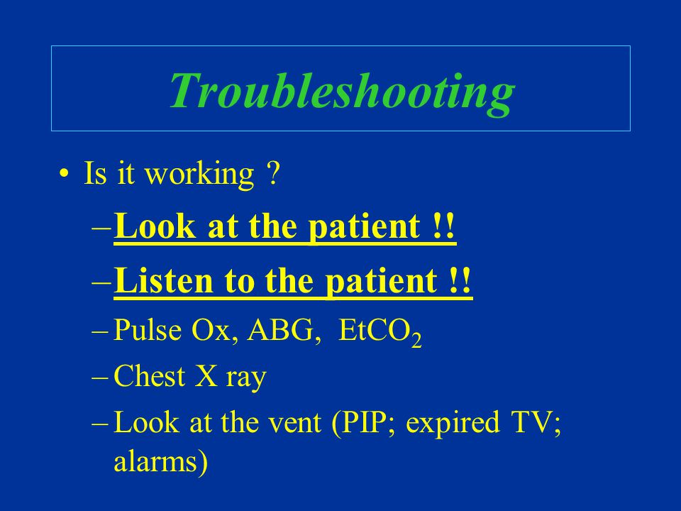 Troubleshooting Is it working ? –Look at the patient !! –Listen to the patient !! –Pulse Ox, ABG, EtCO 2 –Chest X ray –Look at the vent (PIP; expired