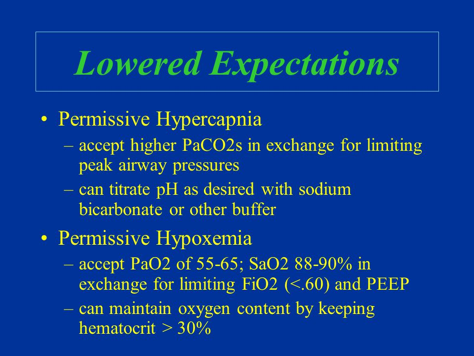 Lowered Expectations Permissive Hypercapnia –accept higher PaCO2s in exchange for limiting peak airway pressures –can titrate pH as desired with sodiu