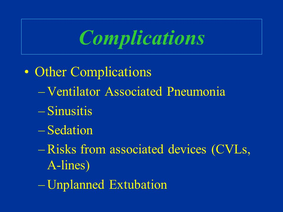 Complications Other Complications –Ventilator Associated Pneumonia –Sinusitis –Sedation –Risks from associated devices (CVLs, A-lines) –Unplanned Extu