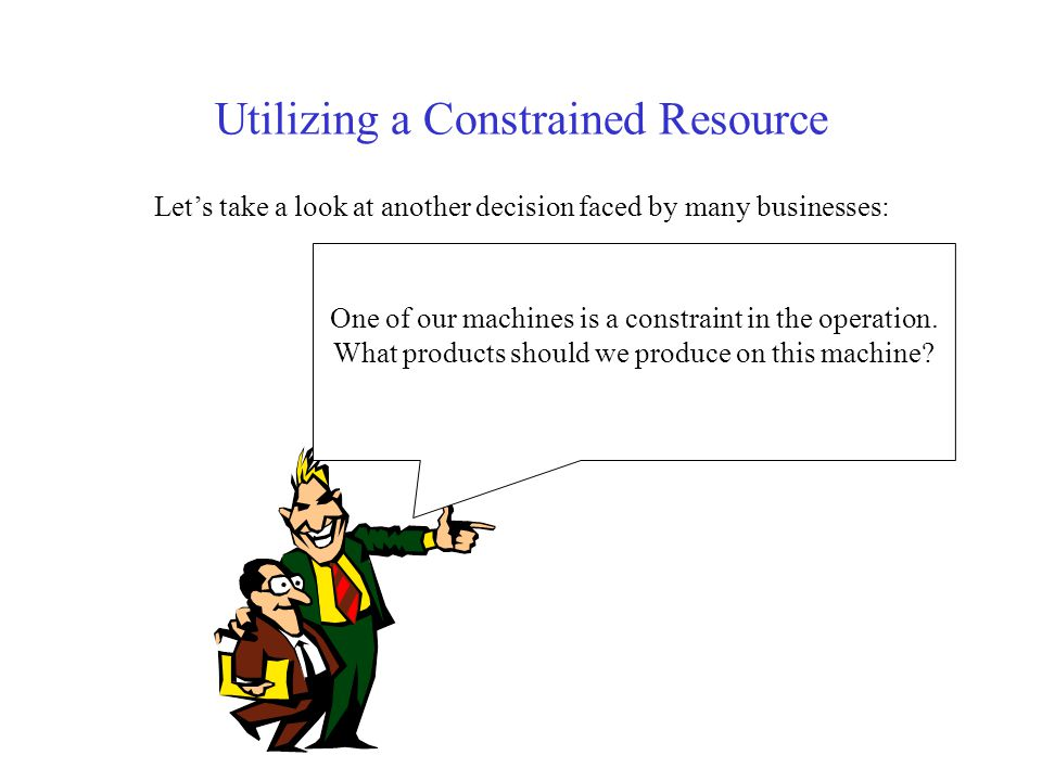 Utilizing a Constrained Resource Let's take a look at another decision faced by many businesses: W One of our machines is a constraint in the operation.