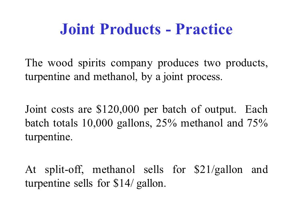 Joint Products - Practice The wood spirits company produces two products, turpentine and methanol, by a joint process.