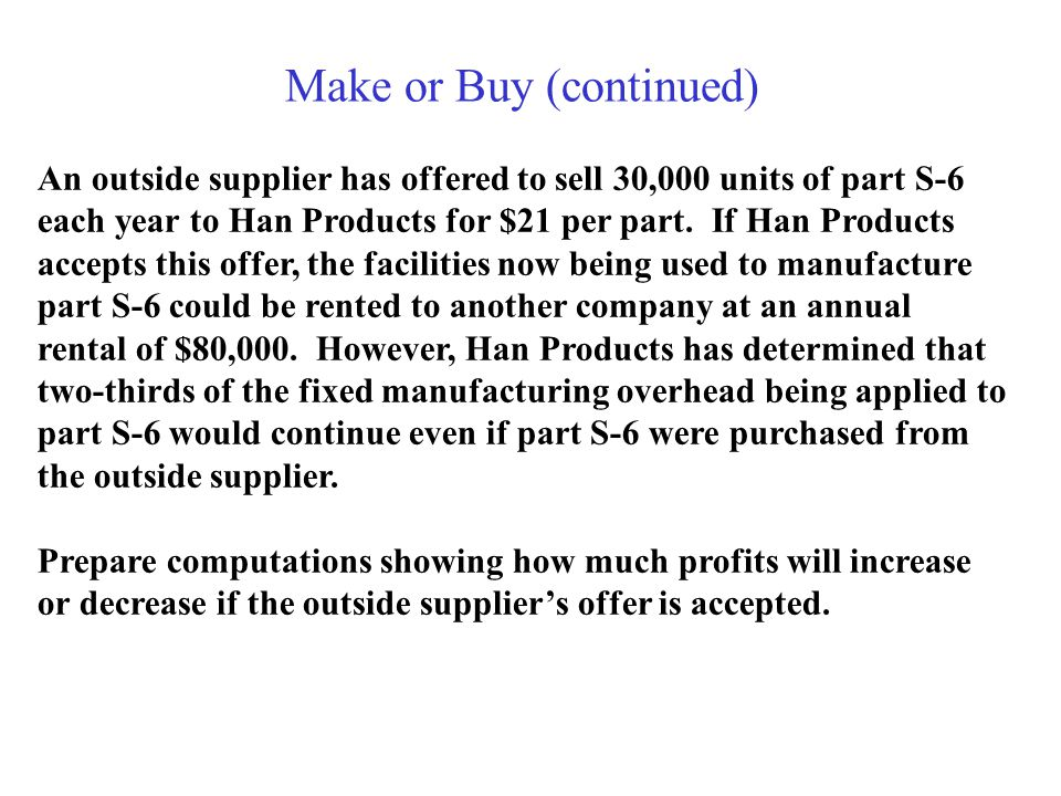 Make or Buy (continued) An outside supplier has offered to sell 30,000 units of part S-6 each year to Han Products for $21 per part.